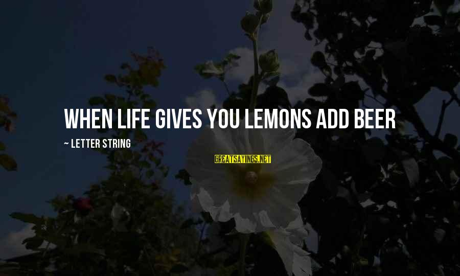 Life Gives You Lemons Sayings By Letter String: when life gives you lemons add beer