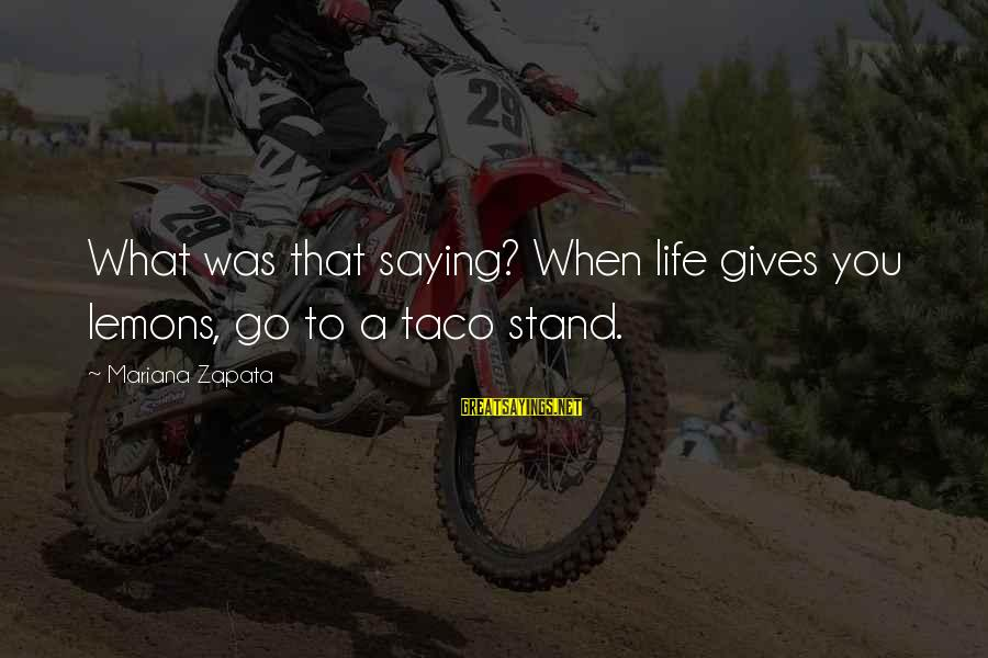 Life Gives You Lemons Sayings By Mariana Zapata: What was that saying? When life gives you lemons, go to a taco stand.