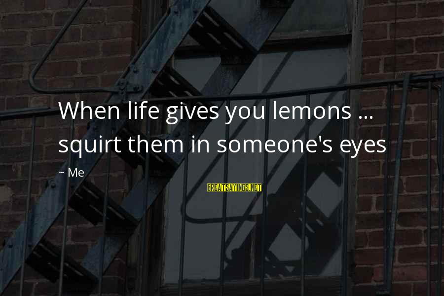 Life Gives You Lemons Sayings By Me: When life gives you lemons ... squirt them in someone's eyes