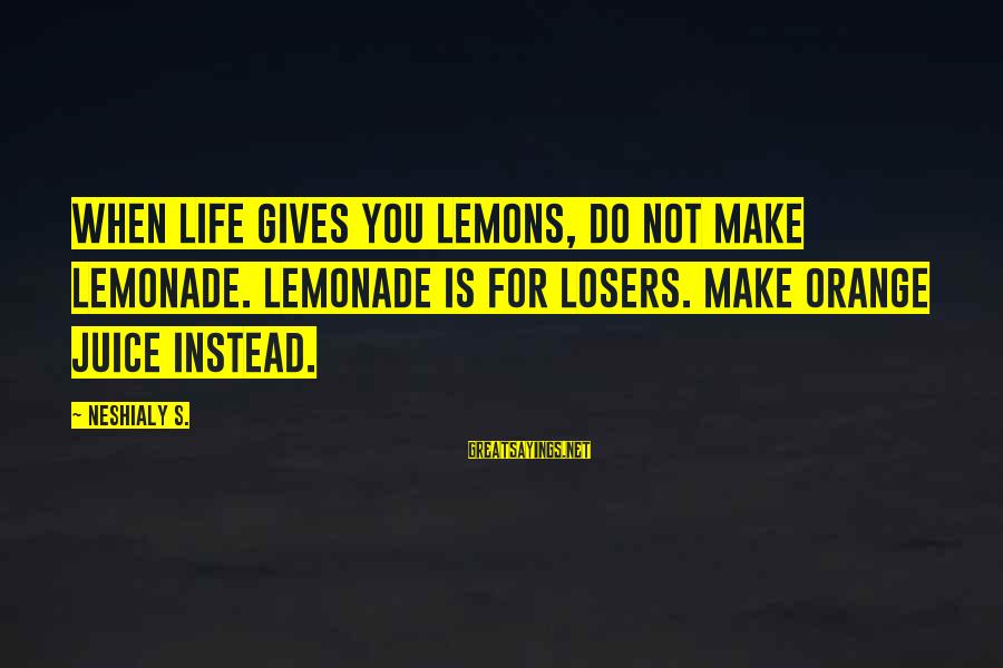 Life Gives You Lemons Sayings By Neshialy S.: When life gives you lemons, do NOT make lemonade. Lemonade is for losers. Make orange