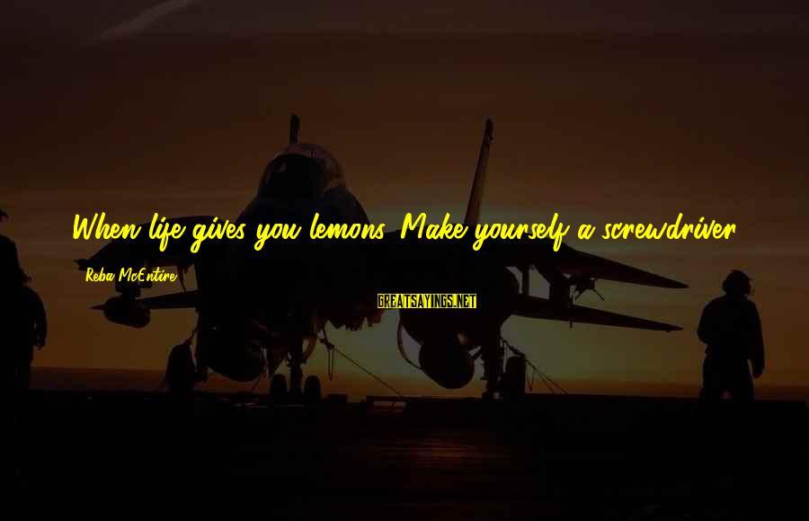 Life Gives You Lemons Sayings By Reba McEntire: When life gives you lemons. Make yourself a screwdriver