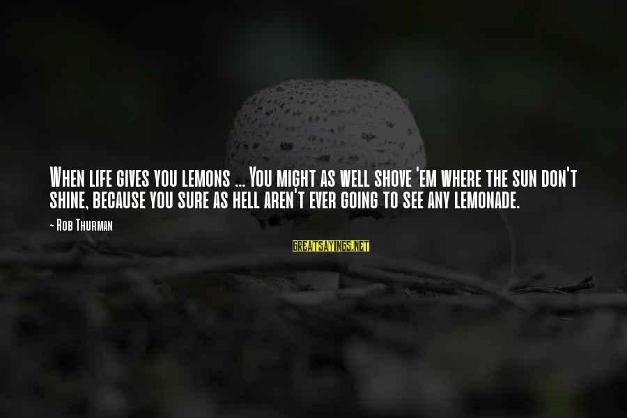Life Gives You Lemons Sayings By Rob Thurman: When life gives you lemons ... You might as well shove 'em where the sun