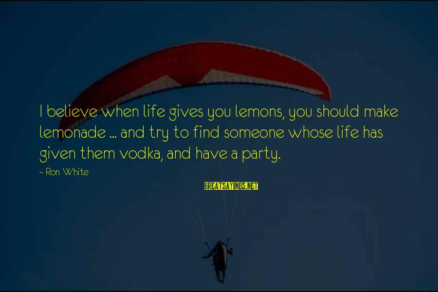 Life Gives You Lemons Sayings By Ron White: I believe when life gives you lemons, you should make lemonade ... and try to