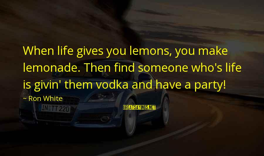 Life Gives You Lemons Sayings By Ron White: When life gives you lemons, you make lemonade. Then find someone who's life is givin'