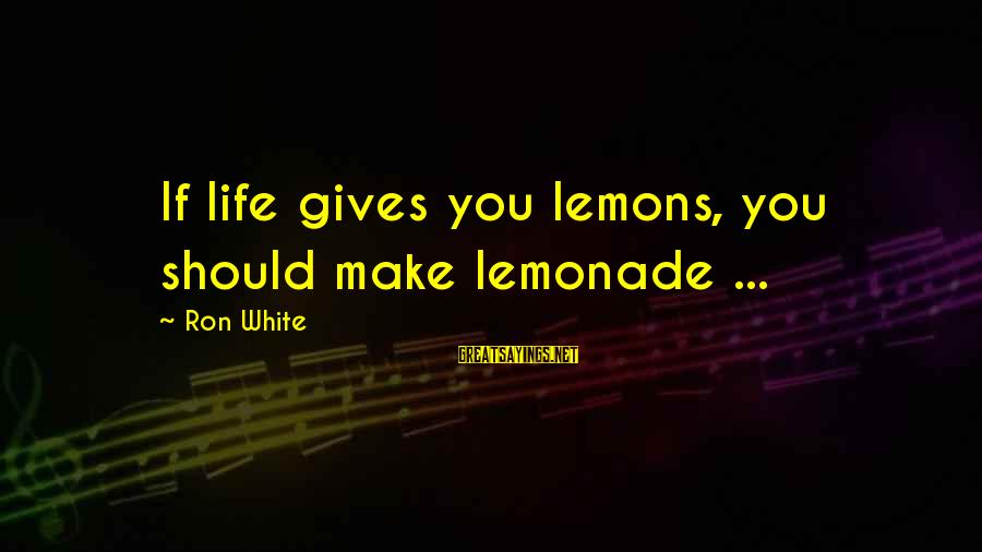 Life Gives You Lemons Sayings By Ron White: If life gives you lemons, you should make lemonade ...