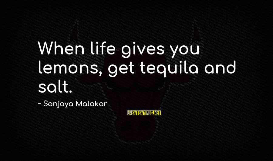 Life Gives You Lemons Sayings By Sanjaya Malakar: When life gives you lemons, get tequila and salt.
