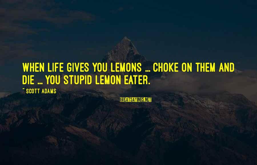 Life Gives You Lemons Sayings By Scott Adams: When life gives you lemons ... choke on them and die ... you stupid lemon