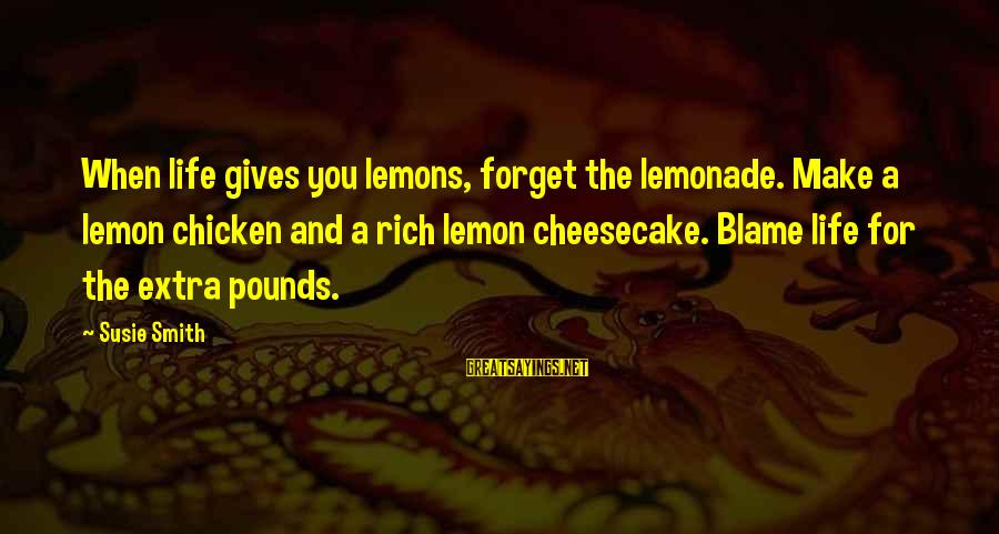 Life Gives You Lemons Sayings By Susie Smith: When life gives you lemons, forget the lemonade. Make a lemon chicken and a rich