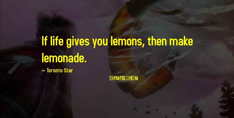 Life Gives You Lemons Sayings By Toronto Star: If life gives you lemons, then make lemonade.