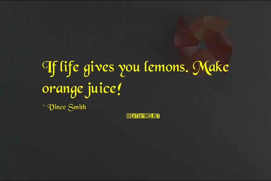 Life Gives You Lemons Sayings By Vince Smith: If life gives you lemons. Make orange juice!
