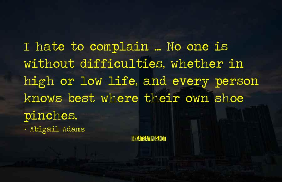 Life High And Low Sayings By Abigail Adams: I hate to complain ... No one is without difficulties, whether in high or low