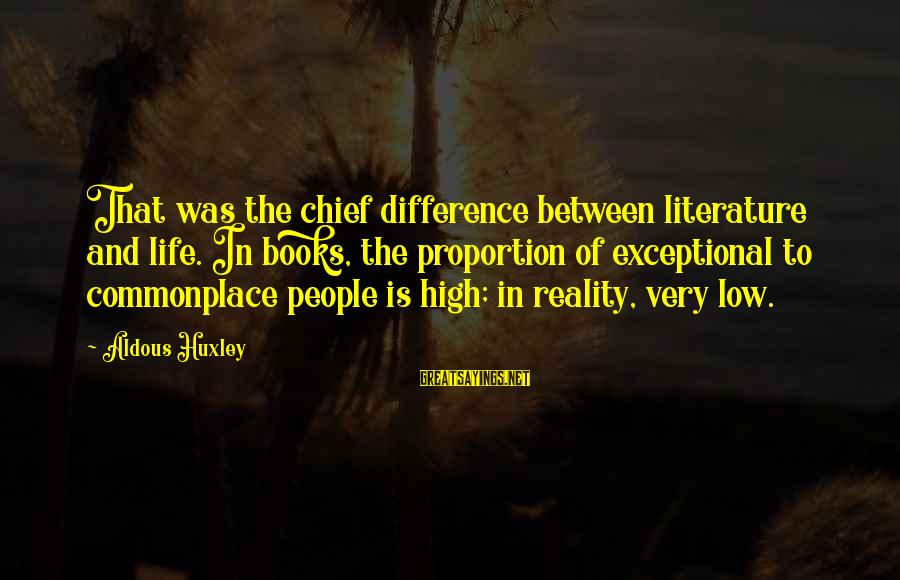 Life High And Low Sayings By Aldous Huxley: That was the chief difference between literature and life. In books, the proportion of exceptional