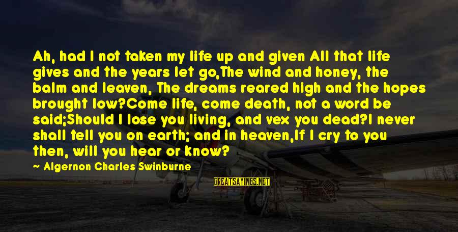 Life High And Low Sayings By Algernon Charles Swinburne: Ah, had I not taken my life up and given All that life gives and