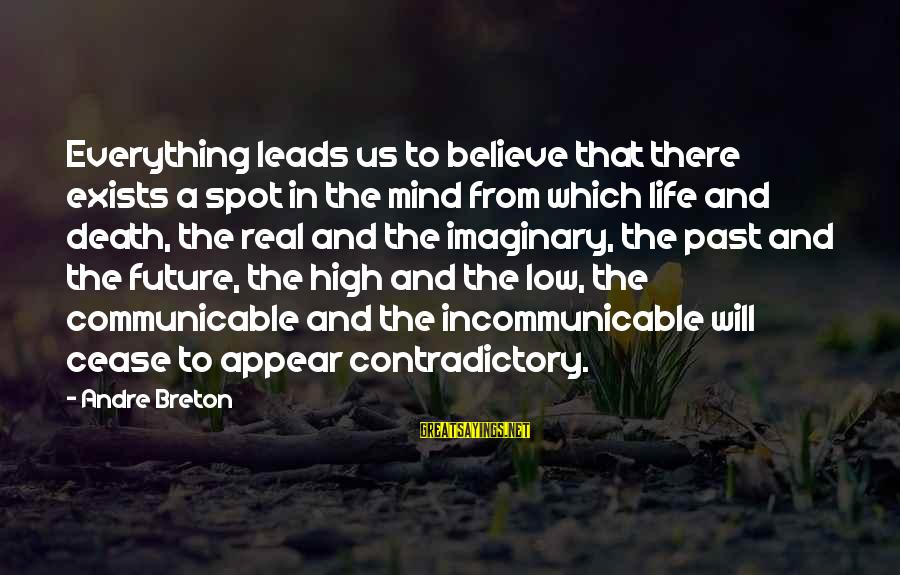 Life High And Low Sayings By Andre Breton: Everything leads us to believe that there exists a spot in the mind from which