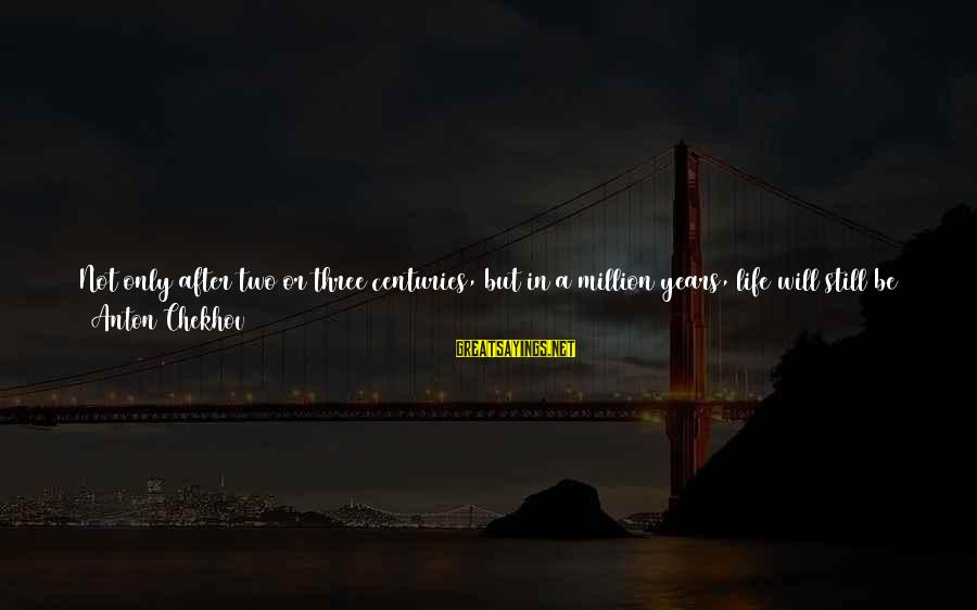 Life High And Low Sayings By Anton Chekhov: Not only after two or three centuries, but in a million years, life will still