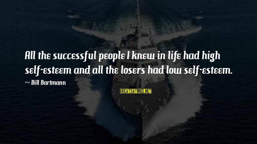Life High And Low Sayings By Bill Bartmann: All the successful people I knew in life had high self-esteem and all the losers