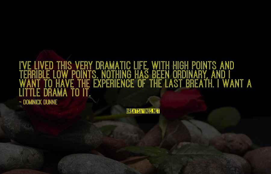 Life High And Low Sayings By Dominick Dunne: I've lived this very dramatic life, with high points and terrible low points. Nothing has