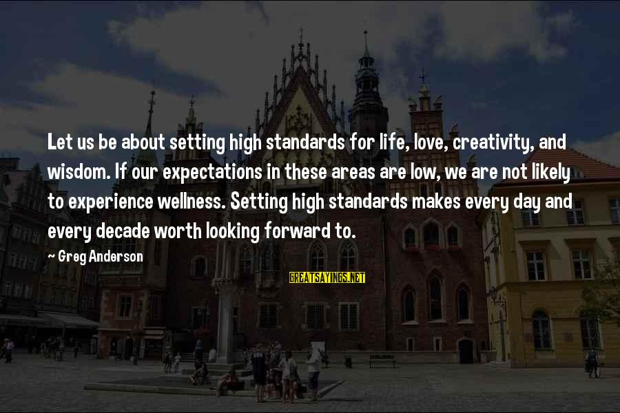 Life High And Low Sayings By Greg Anderson: Let us be about setting high standards for life, love, creativity, and wisdom. If our