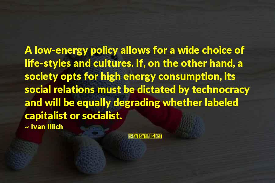 Life High And Low Sayings By Ivan Illich: A low-energy policy allows for a wide choice of life-styles and cultures. If, on the