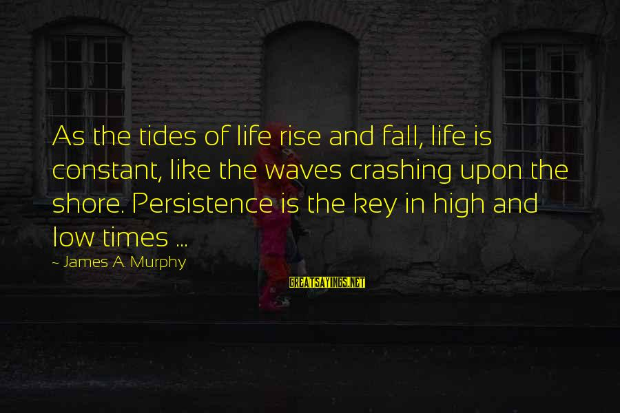 Life High And Low Sayings By James A. Murphy: As the tides of life rise and fall, life is constant, like the waves crashing