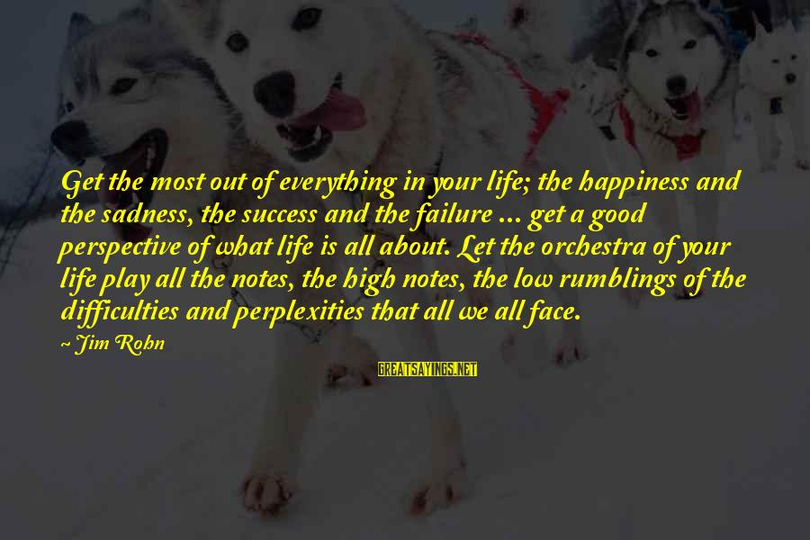 Life High And Low Sayings By Jim Rohn: Get the most out of everything in your life; the happiness and the sadness, the