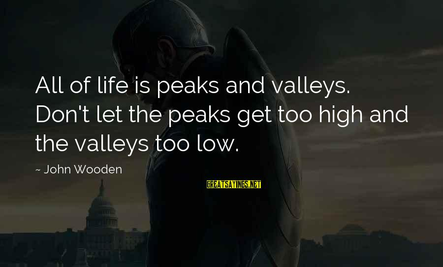 Life High And Low Sayings By John Wooden: All of life is peaks and valleys. Don't let the peaks get too high and