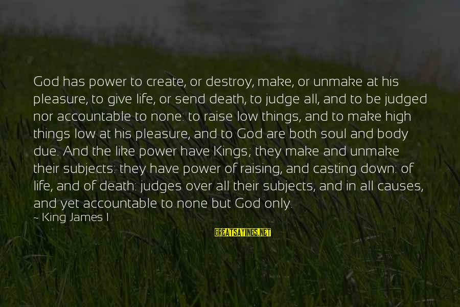 Life High And Low Sayings By King James I: God has power to create, or destroy, make, or unmake at his pleasure, to give