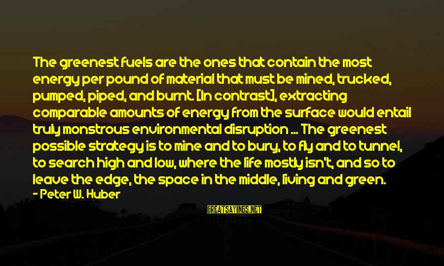 Life High And Low Sayings By Peter W. Huber: The greenest fuels are the ones that contain the most energy per pound of material