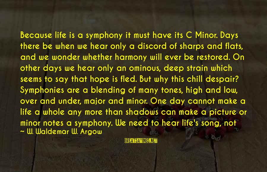 Life High And Low Sayings By W. Waldemar W. Argow: Because life is a symphony it must have its C Minor. Days there be when