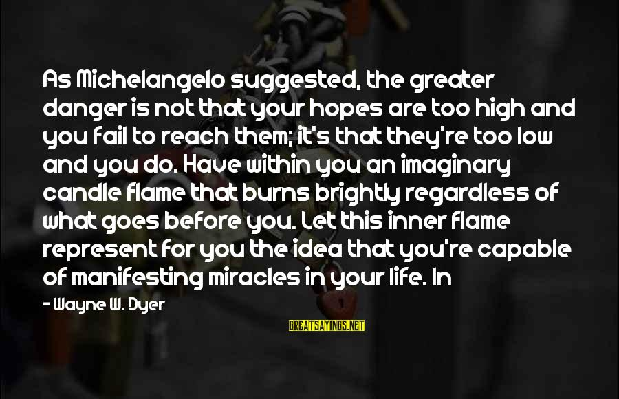 Life High And Low Sayings By Wayne W. Dyer: As Michelangelo suggested, the greater danger is not that your hopes are too high and