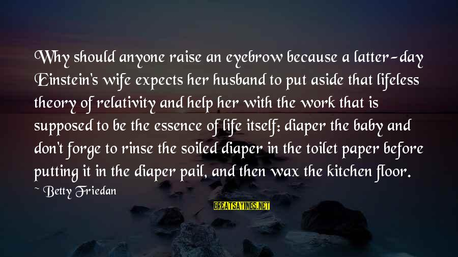 Life Husband And Wife Sayings By Betty Friedan: Why should anyone raise an eyebrow because a latter-day Einstein's wife expects her husband to