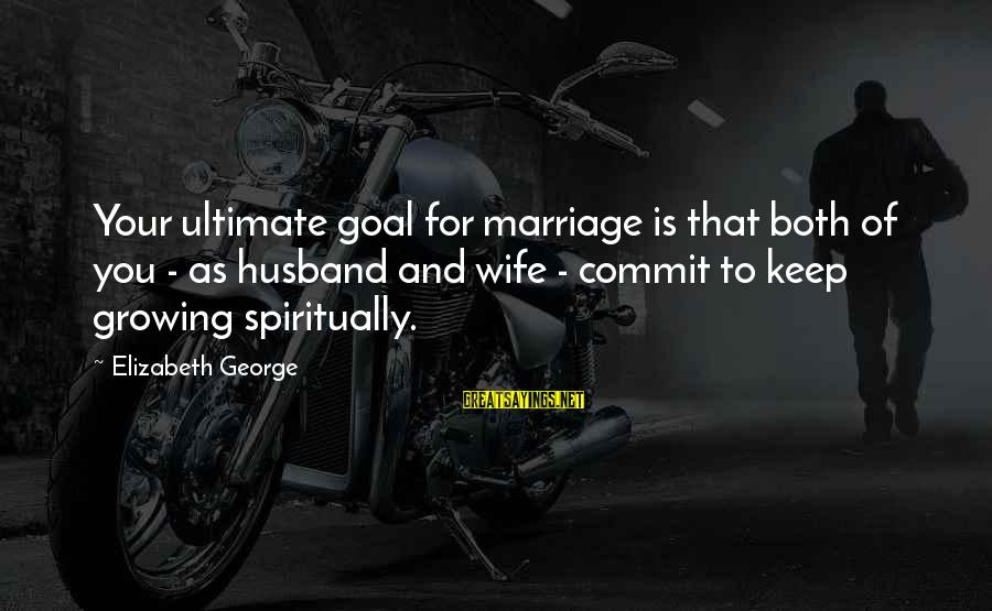 Life Husband And Wife Sayings By Elizabeth George: Your ultimate goal for marriage is that both of you - as husband and wife