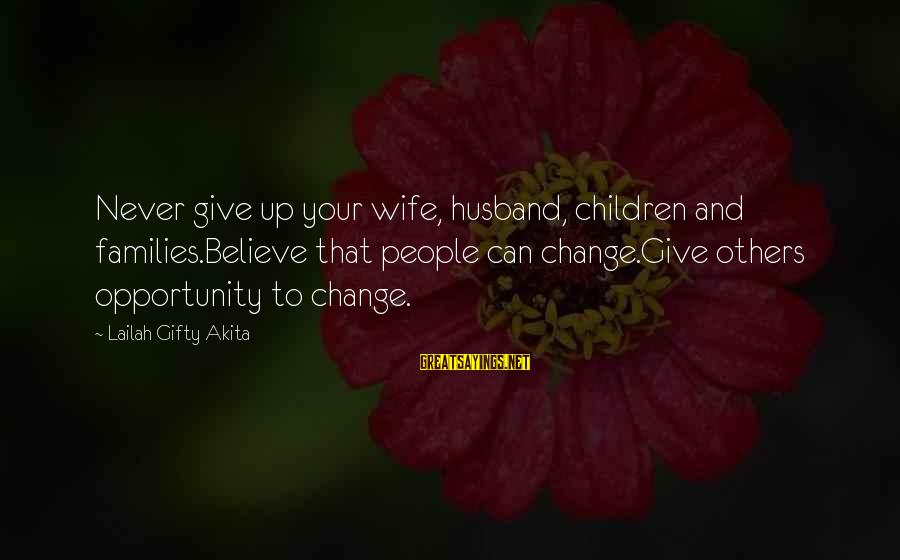 Life Husband And Wife Sayings By Lailah Gifty Akita: Never give up your wife, husband, children and families.Believe that people can change.Give others opportunity