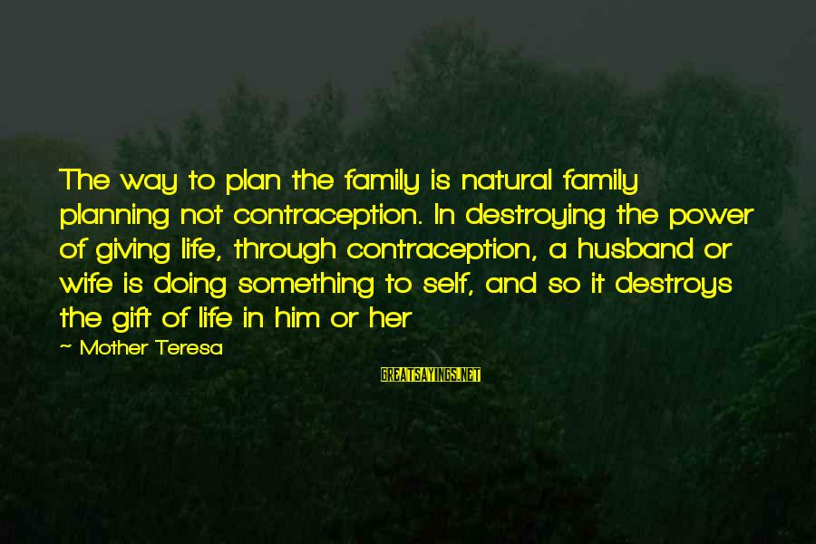 Life Husband And Wife Sayings By Mother Teresa: The way to plan the family is natural family planning not contraception. In destroying the