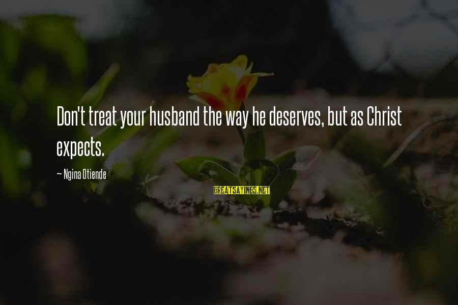 Life Husband And Wife Sayings By Ngina Otiende: Don't treat your husband the way he deserves, but as Christ expects.