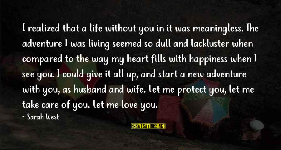 Life Husband And Wife Sayings By Sarah West: I realized that a life without you in it was meaningless. The adventure I was