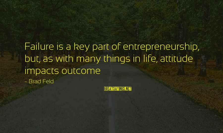 Life Impacts Sayings By Brad Feld: Failure is a key part of entrepreneurship, but, as with many things in life, attitude