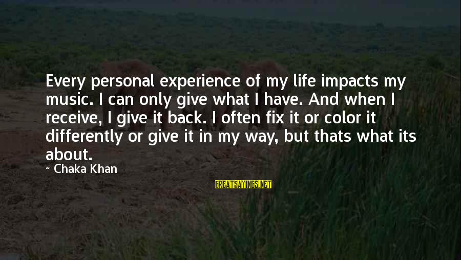 Life Impacts Sayings By Chaka Khan: Every personal experience of my life impacts my music. I can only give what I