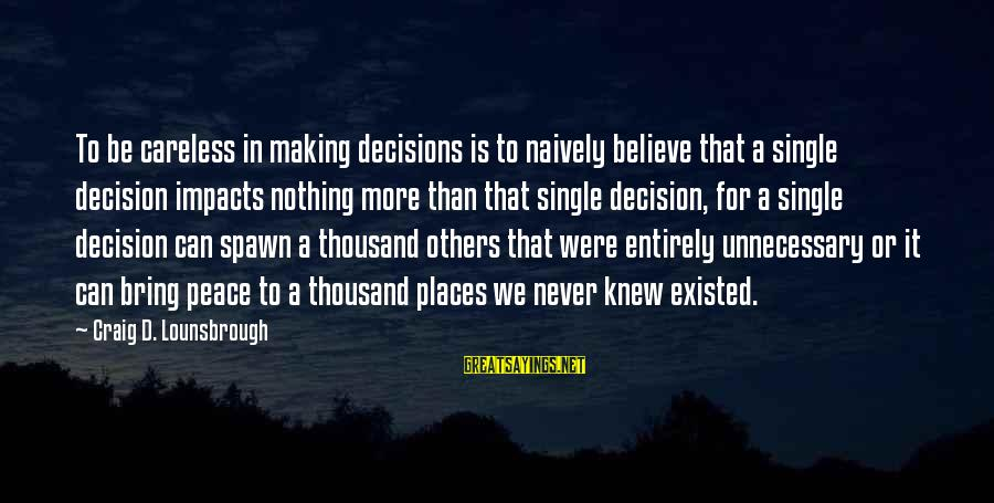 Life Impacts Sayings By Craig D. Lounsbrough: To be careless in making decisions is to naively believe that a single decision impacts