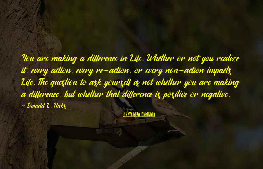 Life Impacts Sayings By Donald L. Hicks: You are making a difference in Life. Whether or not you realize it, every action,