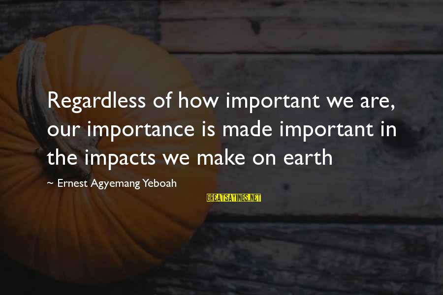 Life Impacts Sayings By Ernest Agyemang Yeboah: Regardless of how important we are, our importance is made important in the impacts we