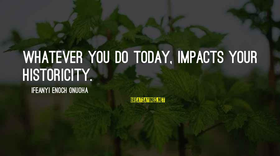 Life Impacts Sayings By Ifeanyi Enoch Onuoha: Whatever you do today, impacts your historicity.