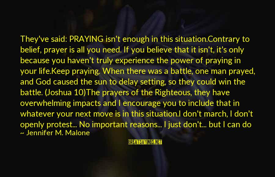Life Impacts Sayings By Jennifer M. Malone: They've said: PRAYING isn't enough in this situation.Contrary to belief, prayer is all you need.