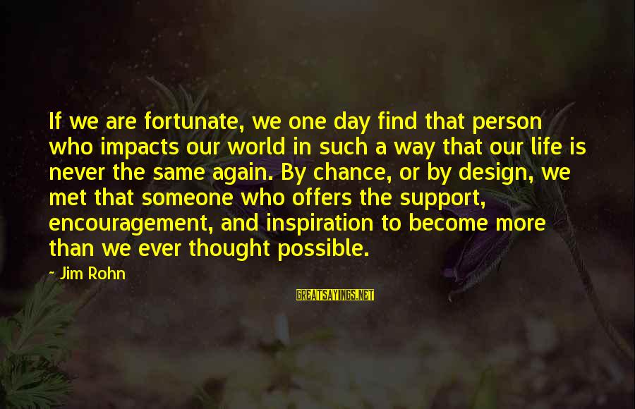 Life Impacts Sayings By Jim Rohn: If we are fortunate, we one day find that person who impacts our world in