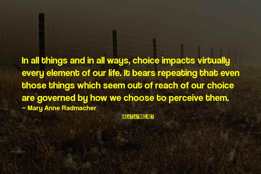 Life Impacts Sayings By Mary Anne Radmacher: In all things and in all ways, choice impacts virtually every element of our life.