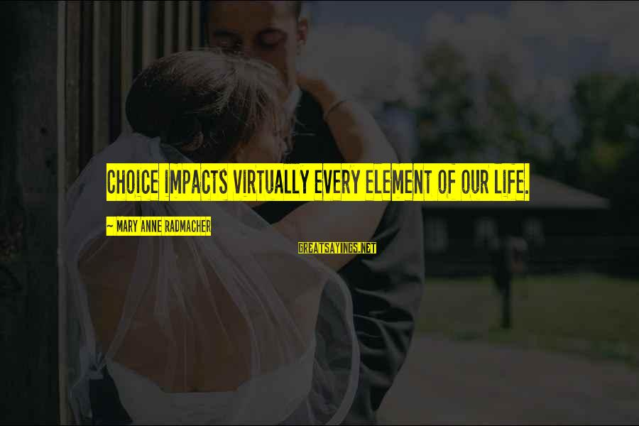 Life Impacts Sayings By Mary Anne Radmacher: Choice impacts virtually every element of our life.