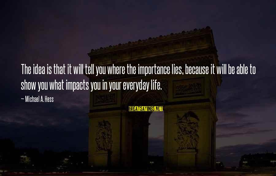 Life Impacts Sayings By Michael A. Hess: The idea is that it will tell you where the importance lies, because it will