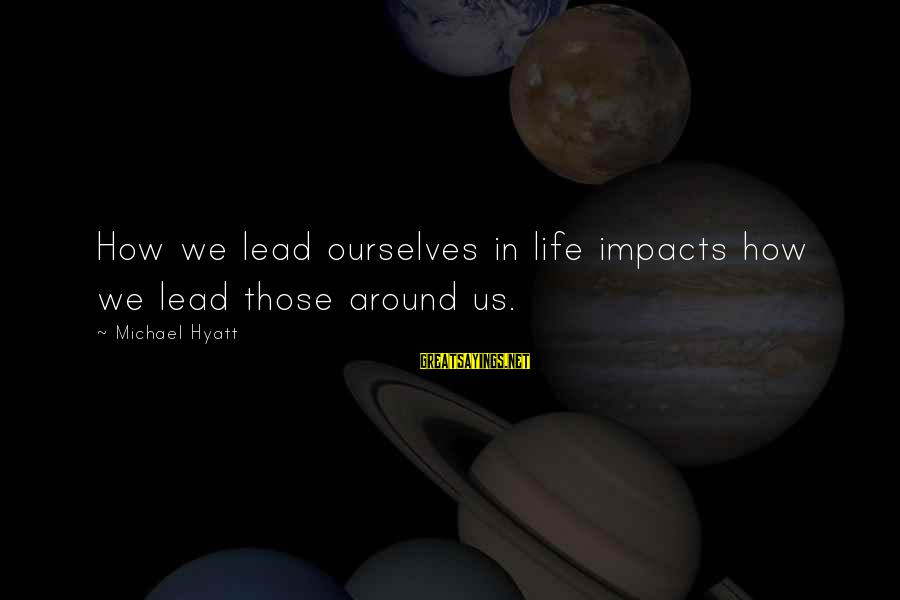 Life Impacts Sayings By Michael Hyatt: How we lead ourselves in life impacts how we lead those around us.
