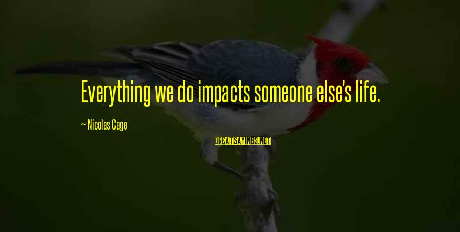 Life Impacts Sayings By Nicolas Cage: Everything we do impacts someone else's life.