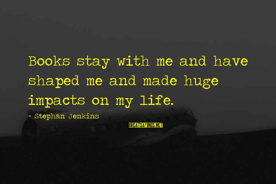 Life Impacts Sayings By Stephan Jenkins: Books stay with me and have shaped me and made huge impacts on my life.